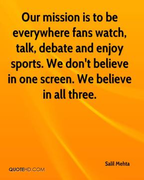 Salil Mehta  - Our mission is to be everywhere fans watch, talk, debate and enjoy sports. We don't believe in one screen. We believe in all three.