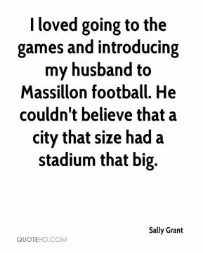 Sally Grant  - I loved going to the games and introducing my husband to Massillon football. He couldn't believe that a city that size had a stadium that big.