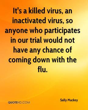 Sally Mackey  - It's a killed virus, an inactivated virus, so anyone who participates in our trial would not have any chance of coming down with the flu.