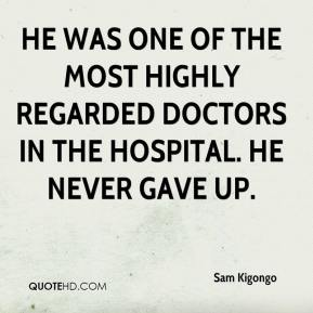 Sam Kigongo  - He was one of the most highly regarded doctors in the hospital. He never gave up.