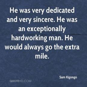 Sam Kigongo  - He was very dedicated and very sincere. He was an exceptionally hardworking man. He would always go the extra mile.