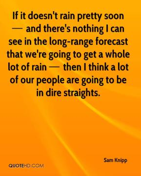 If it doesn't rain pretty soon — and there's nothing I can see in the long-range forecast that we're going to get a whole lot of rain — then I think a lot of our people are going to be in dire straights.