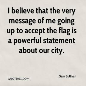 Sam Sullivan  - I believe that the very message of me going up to accept the flag is a powerful statement about our city.