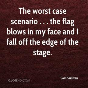 Sam Sullivan  - The worst case scenario . . . the flag blows in my face and I fall off the edge of the stage.