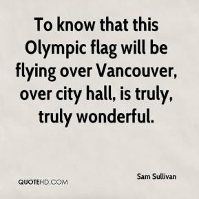 Sam Sullivan  - To know that this Olympic flag will be flying over Vancouver, over city hall, is truly, truly wonderful.