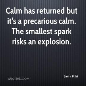 Samir Mihi  - Calm has returned but it's a precarious calm. The smallest spark risks an explosion.
