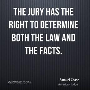 Samuel Chase - The jury has the right to determine both the law and the facts.