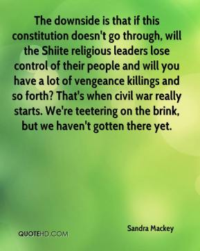 The downside is that if this constitution doesn't go through, will the Shiite religious leaders lose control of their people and will you have a lot of vengeance killings and so forth? That's when civil war really starts. We're teetering on the brink, but we haven't gotten there yet.