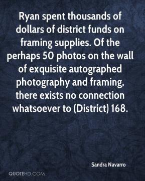 Sandra Navarro  - Ryan spent thousands of dollars of district funds on framing supplies. Of the perhaps 50 photos on the wall of exquisite autographed photography and framing, there exists no connection whatsoever to (District) 168.