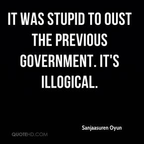 Sanjaasuren Oyun  - It was stupid to oust the previous government. It's illogical.