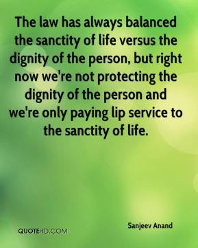 Sanjeev Anand  - The law has always balanced the sanctity of life versus the dignity of the person, but right now we're not protecting the dignity of the person and we're only paying lip service to the sanctity of life.