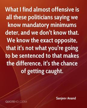 What I find almost offensive is all these politicians saying we know mandatory minimums deter, and we don't know that. We know the exact opposite, that it's not what you're going to be sentenced to that makes the difference, it's the chance of getting caught.