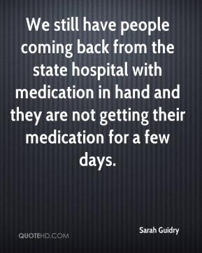 Sarah Guidry  - We still have people coming back from the state hospital with medication in hand and they are not getting their medication for a few days.