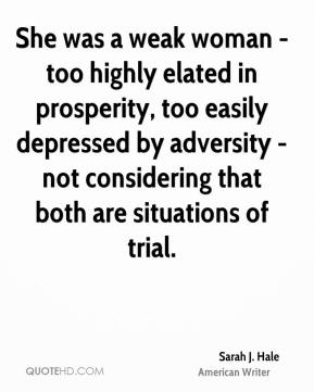 Sarah J. Hale  - She was a weak woman - too highly elated in prosperity, too easily depressed by adversity - not considering that both are situations of trial.