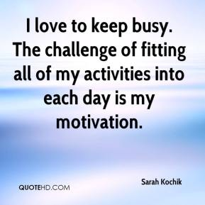 Sarah Kochik  - I love to keep busy. The challenge of fitting all of my activities into each day is my motivation.