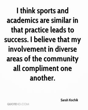 Sarah Kochik  - I think sports and academics are similar in that practice leads to success. I believe that my involvement in diverse areas of the community all compliment one another.
