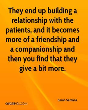 Sarah Santana  - They end up building a relationship with the patients, and it becomes more of a friendship and a companionship and then you find that they give a bit more.