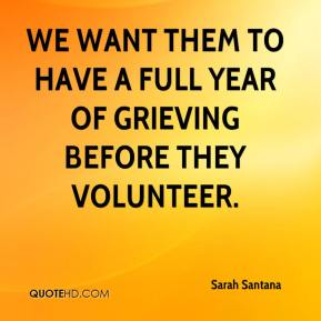 Sarah Santana  - We want them to have a full year of grieving before they volunteer.