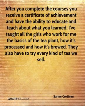 Sarine Crotteau  - After you complete the courses you receive a certificate of achievement and have the ability to educate and teach about what you learned. I've taught all the girls who work for me the basics of the tea plant, how it's processed and how it's brewed. They also have to try every kind of tea we sell.