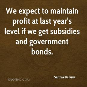 Sarthak Behuria  - We expect to maintain profit at last year's level if we get subsidies and government bonds.