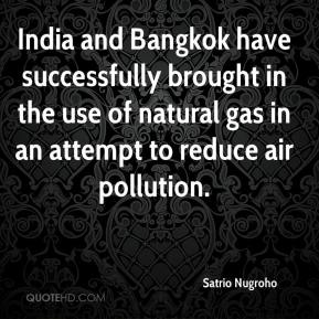 Satrio Nugroho  - India and Bangkok have successfully brought in the use of natural gas in an attempt to reduce air pollution.