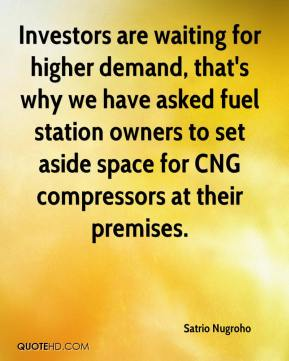 Satrio Nugroho  - Investors are waiting for higher demand, that's why we have asked fuel station owners to set aside space for CNG compressors at their premises.