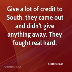 Scott Herman  - Give a lot of credit to South, they came out and didn't give anything away. They fought real hard.