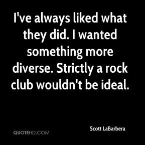 Scott LaBarbera  - I've always liked what they did. I wanted something more diverse. Strictly a rock club wouldn't be ideal.