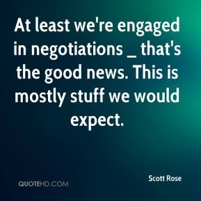 Scott Rose  - At least we're engaged in negotiations _ that's the good news. This is mostly stuff we would expect.