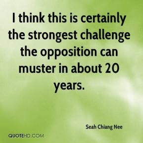 Seah Chiang Nee  - I think this is certainly the strongest challenge the opposition can muster in about 20 years.