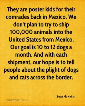 Sean Hawkins  - They are poster kids for their comrades back in Mexico. We don't plan to try to ship 100,000 animals into the United States from Mexico. Our goal is 10 to 12 dogs a month. And with each shipment, our hope is to tell people about the plight of dogs and cats across the border.