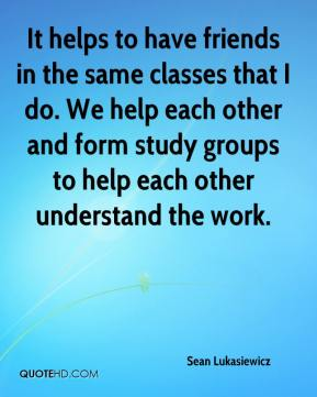 Sean Lukasiewicz  - It helps to have friends in the same classes that I do. We help each other and form study groups to help each other understand the work.