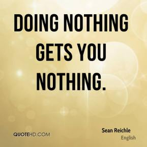 Sean Reichle  - Doing nothing gets you nothing.