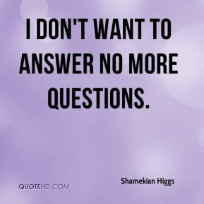 Shamekian Higgs  - I don't want to answer no more questions.