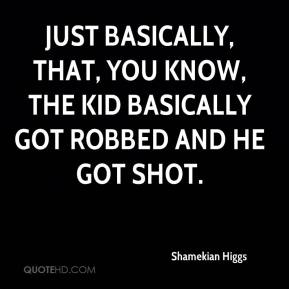 Shamekian Higgs  - Just basically, that, you know, the kid basically got robbed and he got shot.