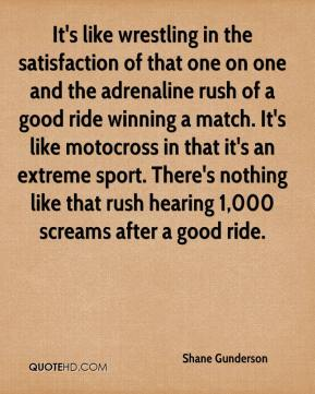 Shane Gunderson  - It's like wrestling in the satisfaction of that one on one and the adrenaline rush of a good ride winning a match. It's like motocross in that it's an extreme sport. There's nothing like that rush hearing 1,000 screams after a good ride.