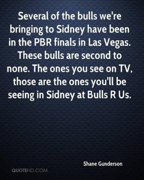 Shane Gunderson  - Several of the bulls we're bringing to Sidney have been in the PBR finals in Las Vegas. These bulls are second to none. The ones you see on TV, those are the ones you'll be seeing in Sidney at Bulls R Us.