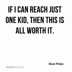 Shane Phelps  - If I can reach just one kid, then this is all worth it.