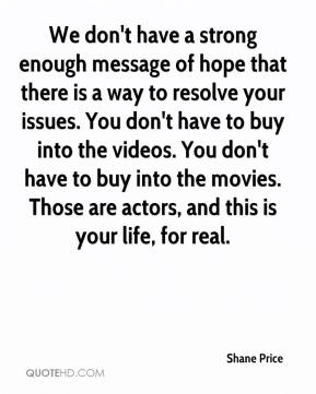 Shane Price  - We don't have a strong enough message of hope that there is a way to resolve your issues. You don't have to buy into the videos. You don't have to buy into the movies. Those are actors, and this is your life, for real.