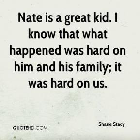 Shane Stacy  - Nate is a great kid. I know that what happened was hard on him and his family; it was hard on us.