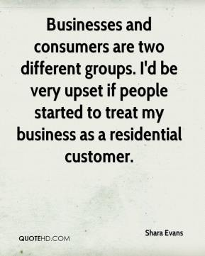 Shara Evans  - Businesses and consumers are two different groups. I'd be very upset if people started to treat my business as a residential customer.