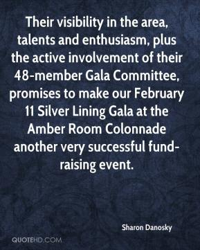 Sharon Danosky  - Their visibility in the area, talents and enthusiasm, plus the active involvement of their 48-member Gala Committee, promises to make our February 11 Silver Lining Gala at the Amber Room Colonnade another very successful fund-raising event.