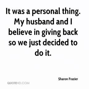Sharon Frazier  - It was a personal thing. My husband and I believe in giving back so we just decided to do it.