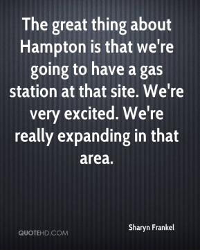 Sharyn Frankel  - The great thing about Hampton is that we're going to have a gas station at that site. We're very excited. We're really expanding in that area.