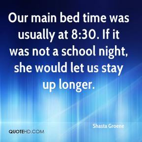 Shasta Groene  - Our main bed time was usually at 8:30. If it was not a school night, she would let us stay up longer.