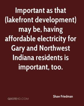 Shaw Friedman  - Important as that (lakefront development) may be, having affordable electricity for Gary and Northwest Indiana residents is important, too.