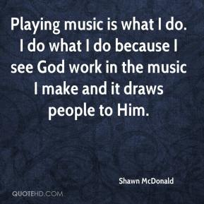 Playing music is what I do. I do what I do because I see God work in the music I make and it draws people to Him.