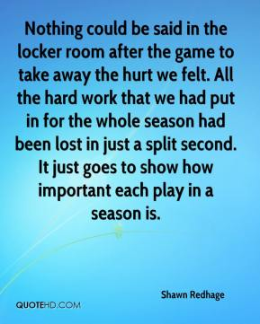 Shawn Redhage  - Nothing could be said in the locker room after the game to take away the hurt we felt. All the hard work that we had put in for the whole season had been lost in just a split second. It just goes to show how important each play in a season is.