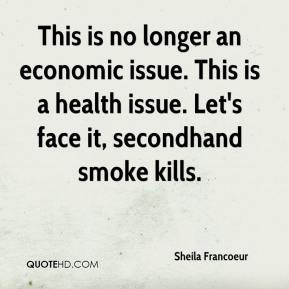 Sheila Francoeur  - This is no longer an economic issue. This is a health issue. Let's face it, secondhand smoke kills.