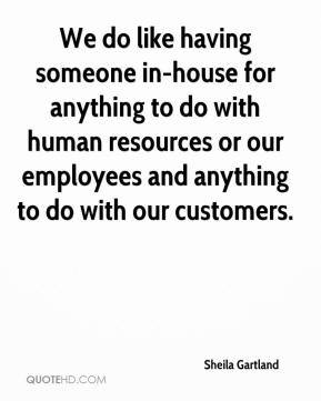 Sheila Gartland  - We do like having someone in-house for anything to do with human resources or our employees and anything to do with our customers.